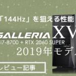 【PCレビュー】RTX 2060 SUPER搭載のGALLERIA XVはFHD144Hzモニタに十分な性能!