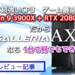 【PCレビュー】Ryzen 9 3900X&RTX 2080 Tiの強烈パワー!GALLERIA AXZをレビュー