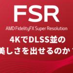 AMD FidelityFX Super Resolution(FSR)はDLSS並の美しさを出せるのか?
